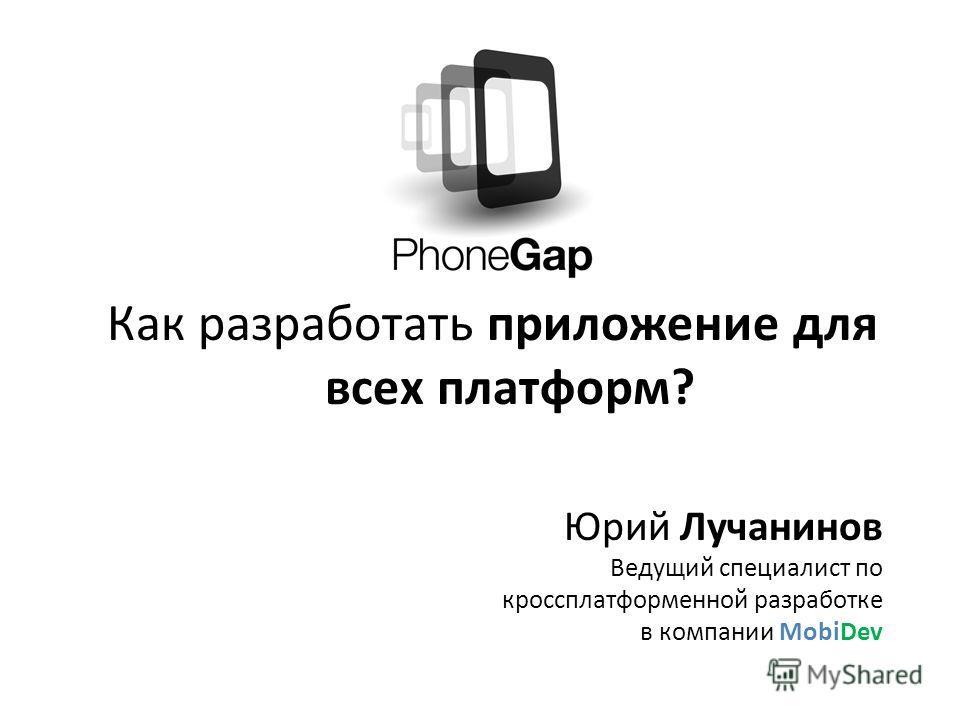 Как разработать приложение для всех платформ? Юрий Лучанинов Ведущий специалист по кроссплатформенной разработке в компании MobiDev