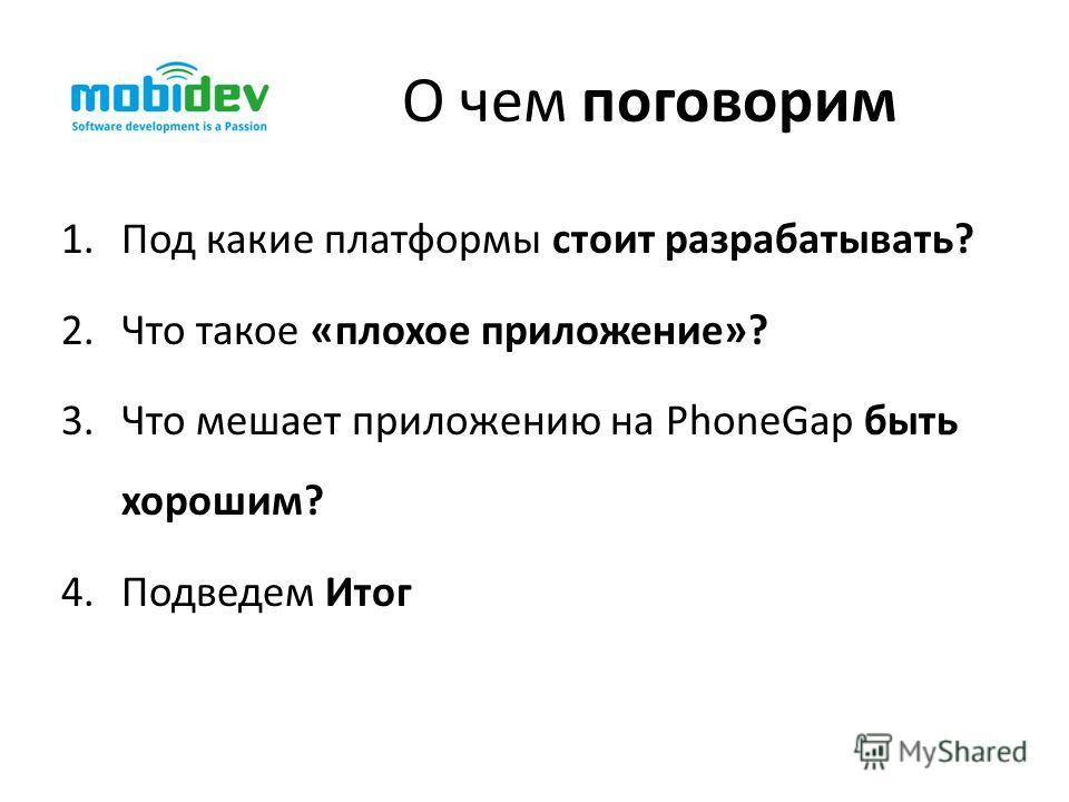1.Под какие платформы стоит разрабатывать? 2.Что такое «плохое приложение»? 3.Что мешает приложению на PhoneGap быть хорошим? 4.Подведем Итог О чем поговорим