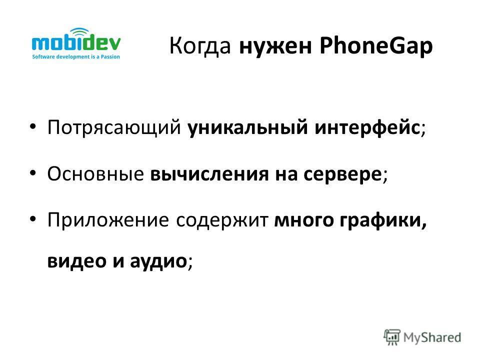 Когда нужен PhoneGap Потрясающий уникальный интерфейс; Основные вычисления на сервере; Приложение содержит много графики, видео и аудио;