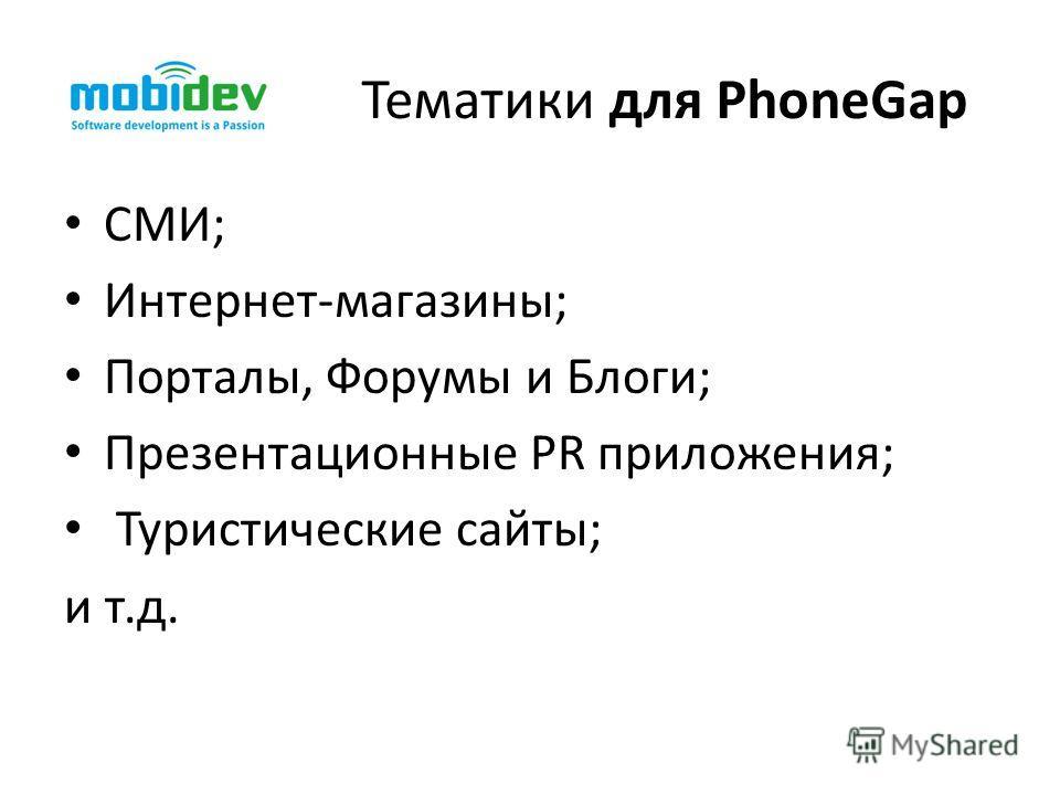 Тематики для PhoneGap СМИ; Интернет-магазины; Порталы, Форумы и Блоги; Презентационные PR приложения; Туристические сайты; и т.д.