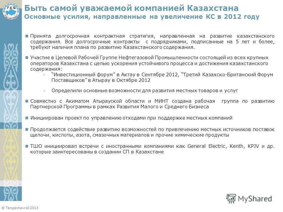 © Tengizchevroil 2013 Принята долгосрочная контрактная стратегия, направленная на развитие казахстанского содержания. Все долгосрочные контракты с подрядчиками, подписанные на 5 лет и более, требуют наличия плана по развитию Казахстанского содержания
