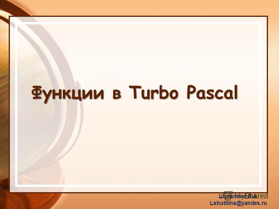 Функции в Turbo Pascal Шутилина Л.А. Lshutilina@yandex.ru