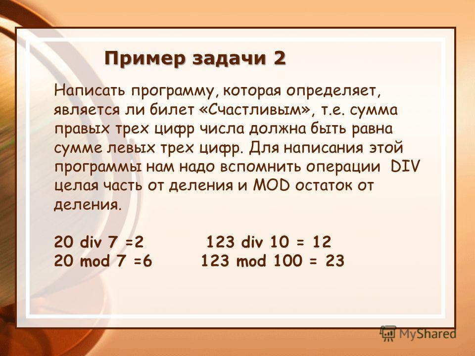 Написать программу, которая определяет, является ли билет «Счастливым», т.е. сумма правых трех цифр числа должна быть равна сумме левых трех цифр. Для написания этой программы нам надо вспомнить операции DIV целая часть от деления и MOD остаток от де