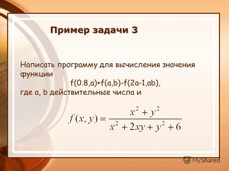 Написать программу для вычисления значения функции f(0.8,a)+f(a,b)-f(2a-1,ab), где a, b действительные числа и Пример задачи 3
