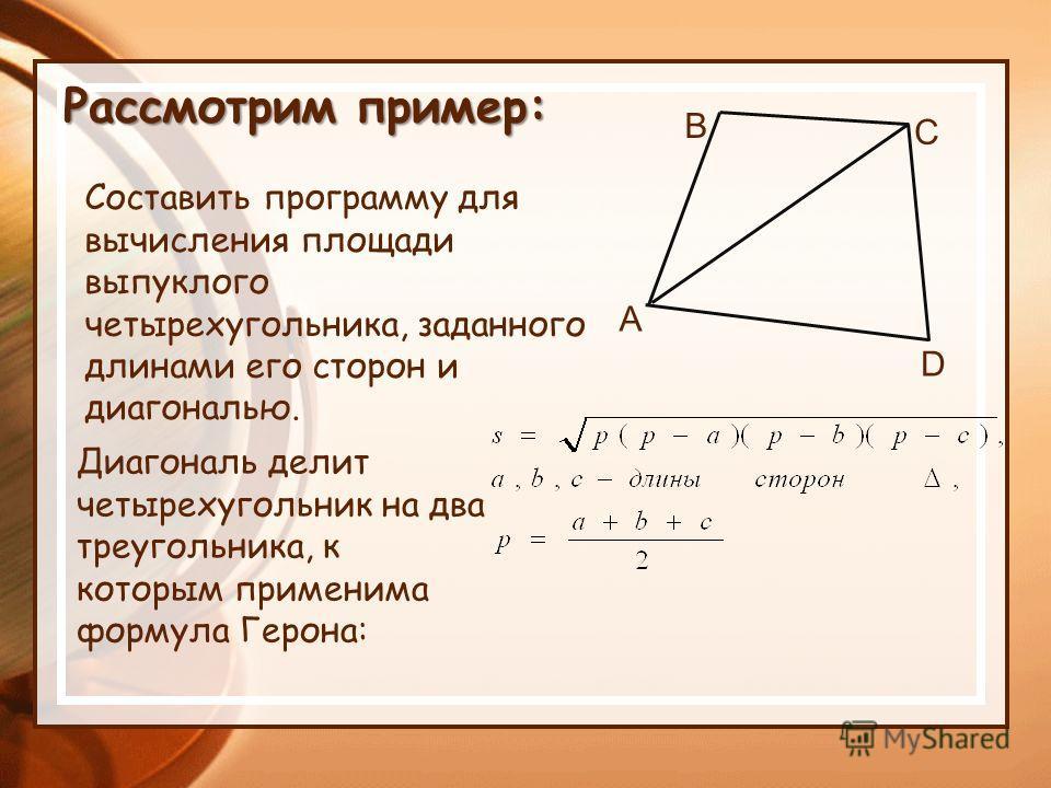 Составить программу для вычисления площади выпуклого четырехугольника, заданного длинами его сторон и диагональю. A B D C Диагональ делит четырехугольник на два треугольника, к которым применима формула Герона: Рассмотрим пример:
