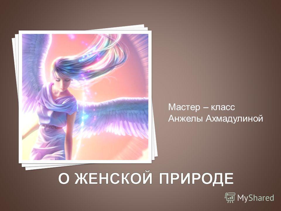 Мастер – класс Анжелы Ахмадулиной
