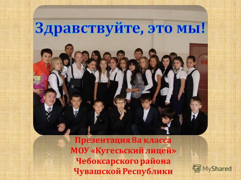 Презентация 8а класса МОУ «Кугесьский лицей» Чебоксарского района Чувашской Республики