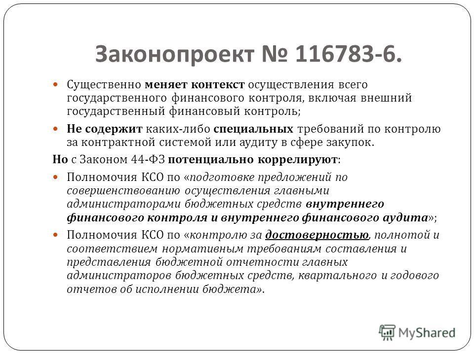 Законопроект 116783-6. Существенно меняет контекст осуществления всего государственного финансового контроля, включая внешний государственный финансовый контроль ; Не содержит каких - либо специальных требований по контролю за контрактной системой ил