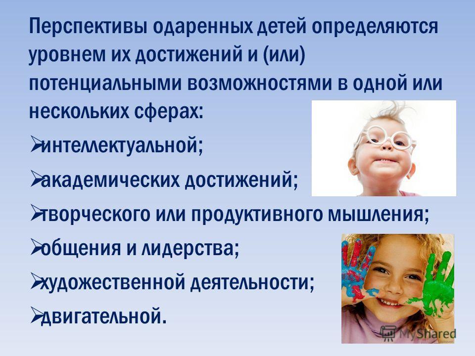 Перспективы одаренных детей определяются уровнем их достижений и (или) потенциальными возможностями в одной или нескольких сферах: интеллектуальной; академических достижений; творческого или продуктивного мышления; общения и лидерства; художественной