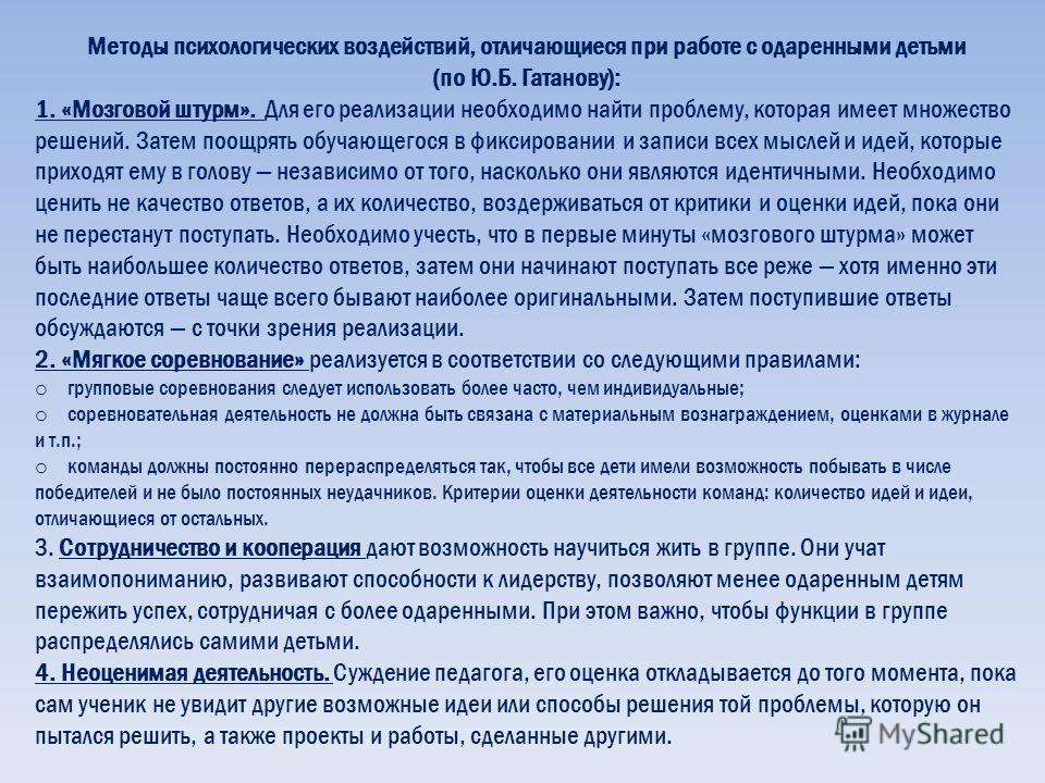 Методы психологических воздействий, отличающиеся при работе с одаренными детьми (по Ю.Б. Гатанову): 1. «Мозговой штурм». Для его реализации необходимо найти проблему, которая имеет множество решений. Затем поощрять обучающегося в фиксировании и запис