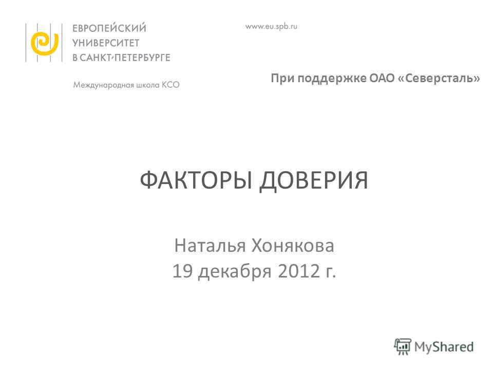 ФАКТОРЫ ДОВЕРИЯ Наталья Хонякова 19 декабря 2012 г. При поддержке ОАО «Северсталь»