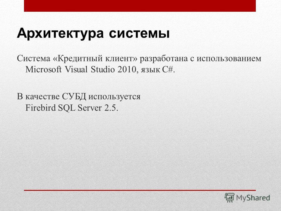 Архитектура системы Система «Кредитный клиент» разработана с использованием Microsoft Visual Studio 2010, язык C#. В качестве СУБД используется Firebird SQL Server 2.5.