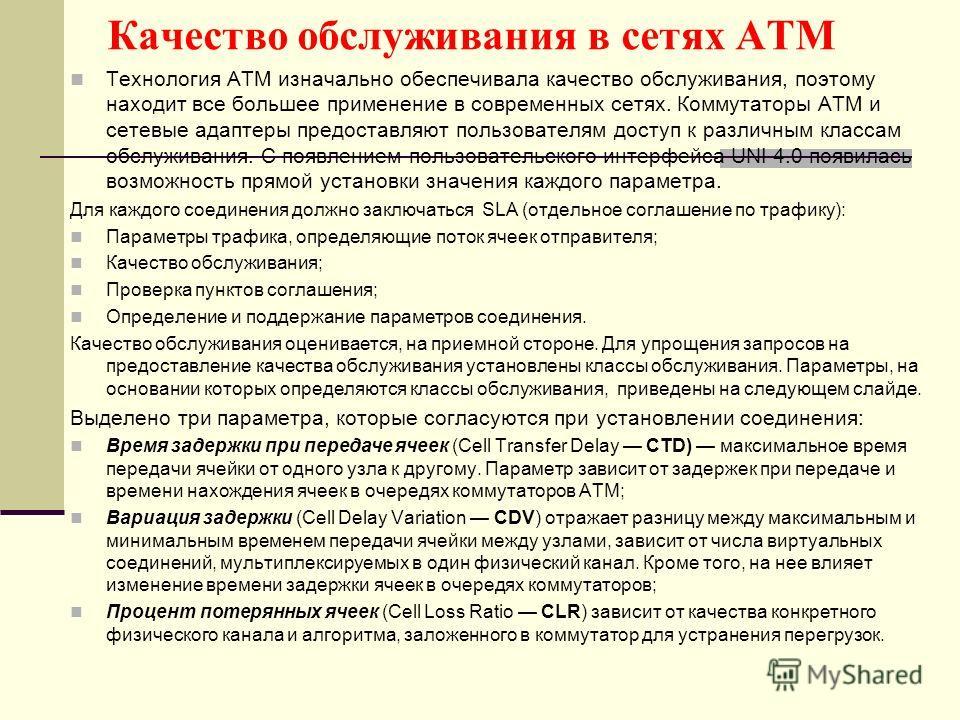 Качество обслуживания в сетях ATM Технология ATM изначально обеспечивала качество обслуживания, поэтому находит все большее применение в современных сетях. Коммутаторы ATM и сетевые адаптеры предоставляют пользователям доступ к различным классам обсл