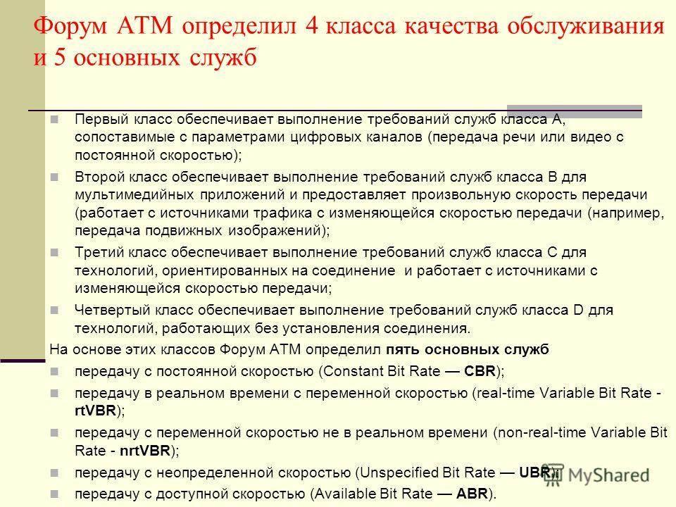 Форум ATM определил 4 класса качества обслуживания и 5 основных служб Первый класс обеспечивает выполнение требований служб класса А, сопоставимые с параметрами цифровых каналов (передача речи или видео с постоянной скоростью); Второй класс обеспечив