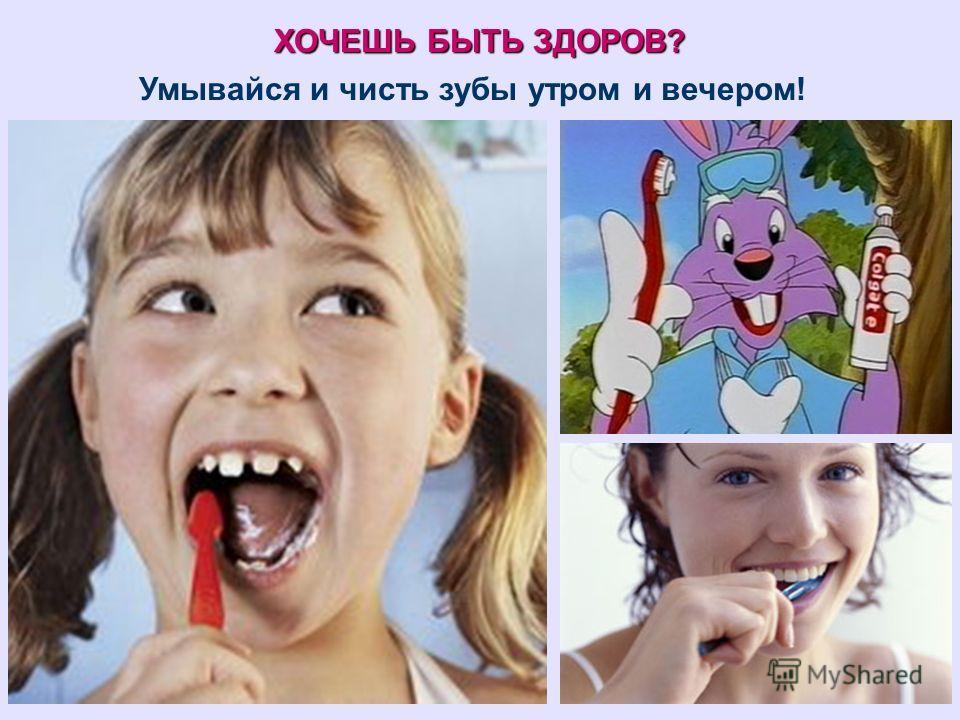 ХОЧЕШЬ БЫТЬ ЗДОРОВ? Умывайся и чисть зубы утром и вечером!