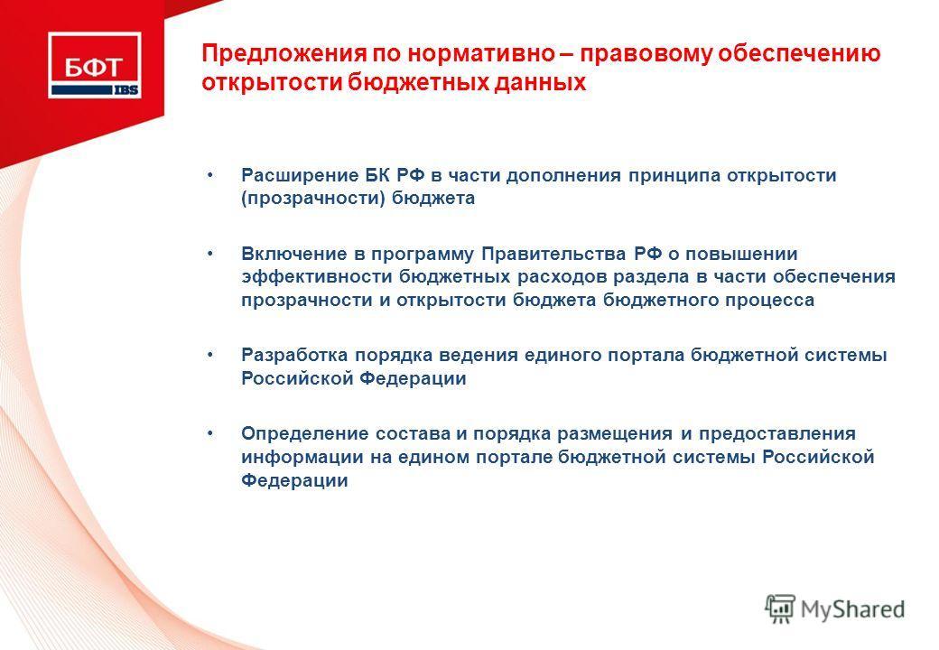 Предложения по нормативно – правовому обеспечению открытости бюджетных данных Расширение БК РФ в части дополнения принципа открытости (прозрачности) бюджета Включение в программу Правительства РФ о повышении эффективности бюджетных расходов раздела в
