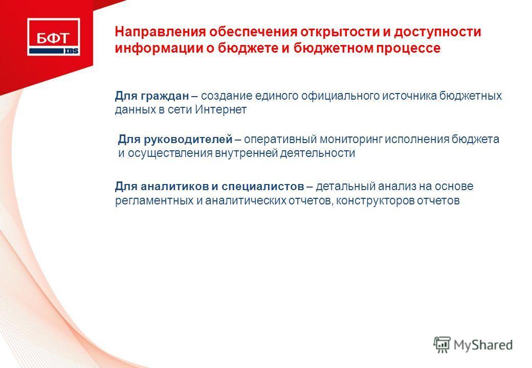 Направления обеспечения открытости и доступности информации о бюджете и бюджетном процессе Для граждан – создание единого официального источника бюджетных данных в сети Интернет Для руководителей – оперативный мониторинг исполнения бюджета и осуществ