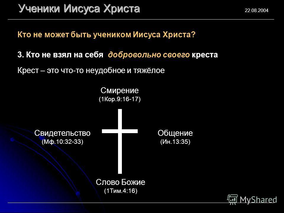 Ученики Иисуса Христа 22.08.2004 3. Кто не взял на себя добровольно своего креста Кто не может быть учеником Иисуса Христа? Крест – это что-то неудобное и тяжёлое Слово Божие (1Тим.4:16) Смирение (1Кор.9:16-17) Свидетельство (Мф.10:32-33) Общение (Ин