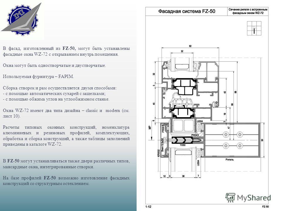 В фасад, изготовленный из FZ-50, могут быть устанавлены фасадные окна WZ-72 с открыванием внутрь помещения. Окна могут быть одностворчатые и двустворчатые. Используемая фурнитура – FAPIM. Сборка створок и рам осуществляется двумя способами: - с помощ