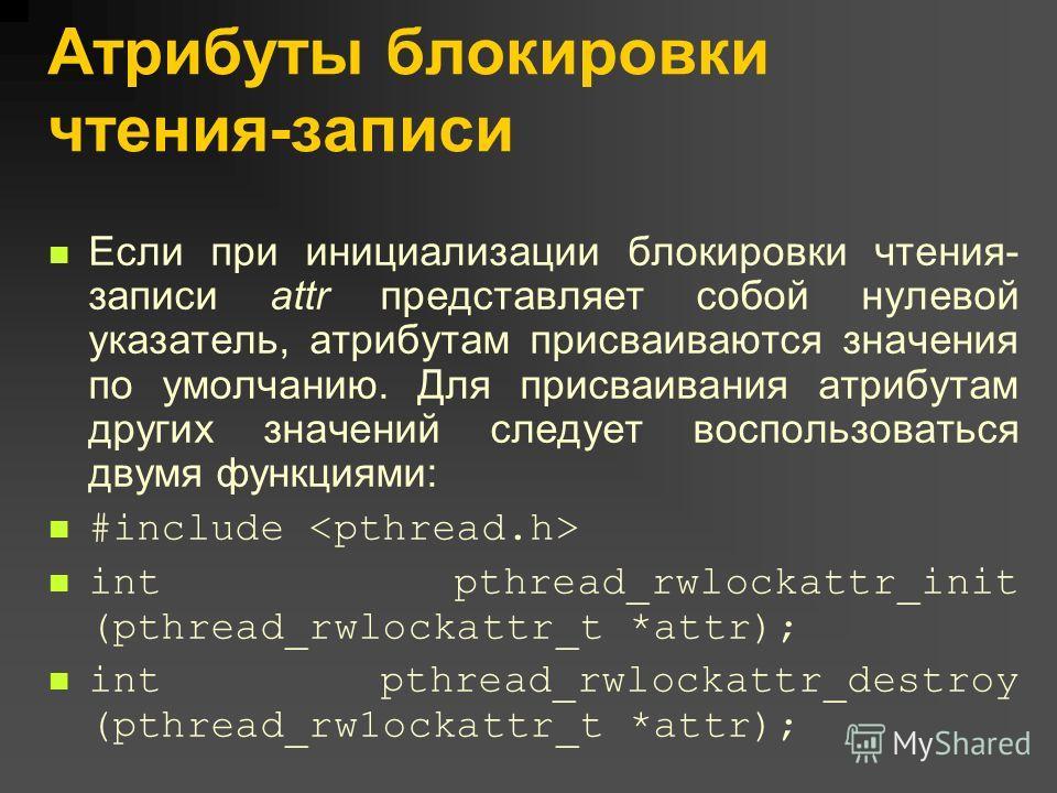 Атрибуты блокировки чтения-записи Если при инициализации блокировки чтения- записи attr представляет собой нулевой указатель, атрибутам присваиваются значения по умолчанию. Для присваивания атрибутам других значений следует воспользоваться двумя функ