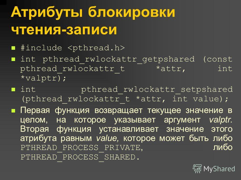Атрибуты блокировки чтения-записи #include int pthread_rwlockattr_getpshared (const pthread_rwlockattr_t *attr, int *valptr); int pthread_rwlockattr_setpshared (pthread_rwlockattr_t *attr, int value); Первая функция возвращает текущее значение в цело