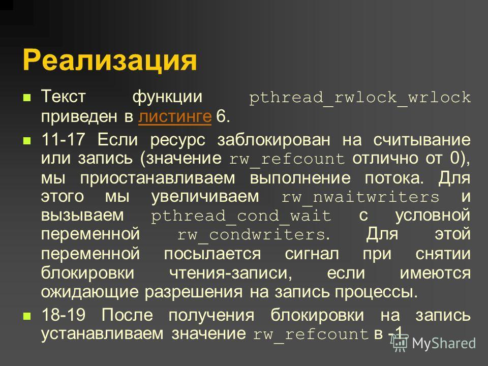 Реализация Текст функции pthread_rwlock_wrlock приведен в листинге 6.листинге 11-17 Если ресурс заблокирован на считывание или запись (значение rw_refcount отлично от 0), мы приостанавливаем выполнение потока. Для этого мы увеличиваем rw_nwaitwriters