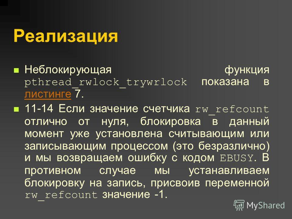 Реализация Неблокирующая функция pthread_rwlock_trywrlock показана в листинге 7. листинге 11-14 Если значение счетчика rw_refcount отлично от нуля, блокировка в данный момент уже установлена считывающим или записывающим процессом (это безразлично) и