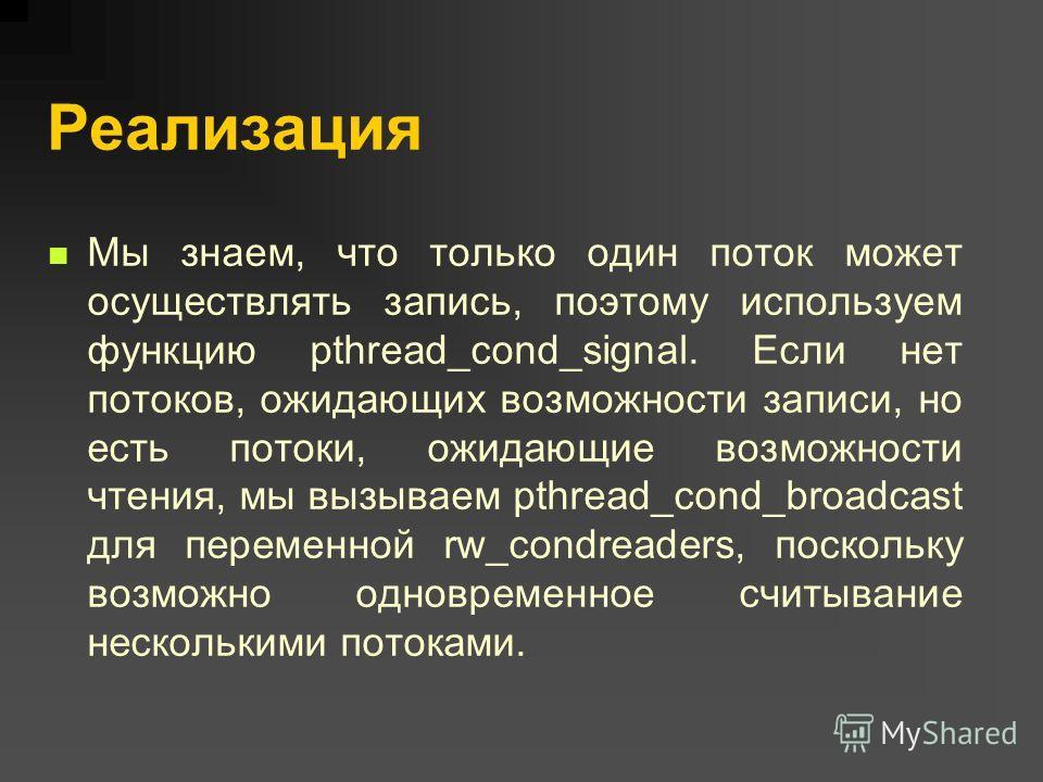 Реализация Мы знаем, что только один поток может осуществлять запись, поэтому используем функцию pthread_cond_signal. Если нет потоков, ожидающих возможности записи, но есть потоки, ожидающие возможности чтения, мы вызываем pthread_cond_broadcast для