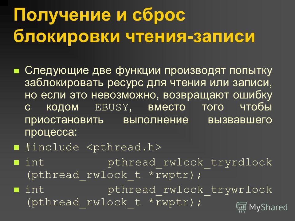 Получение и сброс блокировки чтения-записи Следующие две функции производят попытку заблокировать ресурс для чтения или записи, но если это невозможно, возвращают ошибку с кодом EBUSY, вместо того чтобы приостановить выполнение вызвавшего процесса: #
