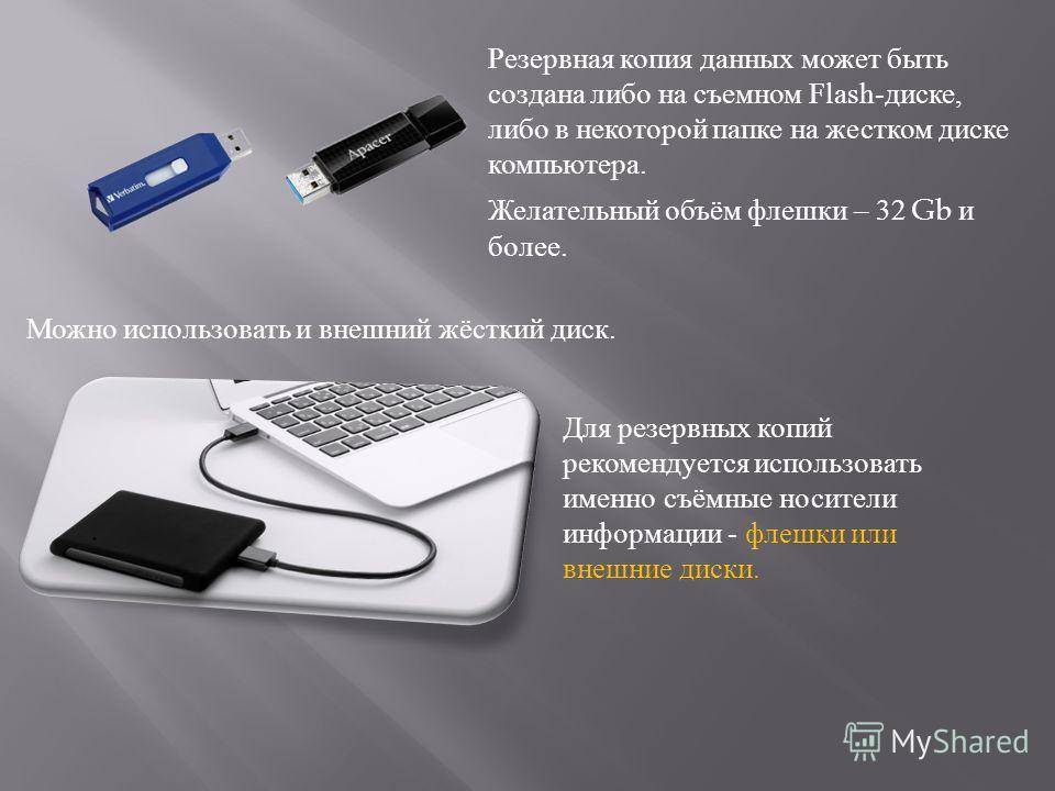 Резервная копия данных может быть создана либо на съемном Flash-диске, либо в некоторой папке на жестком диске компьютера. Можно использовать и внешний жёсткий диск. Желательный объём флешки – 32 Gb и более. Для резервных копий рекомендуется использо