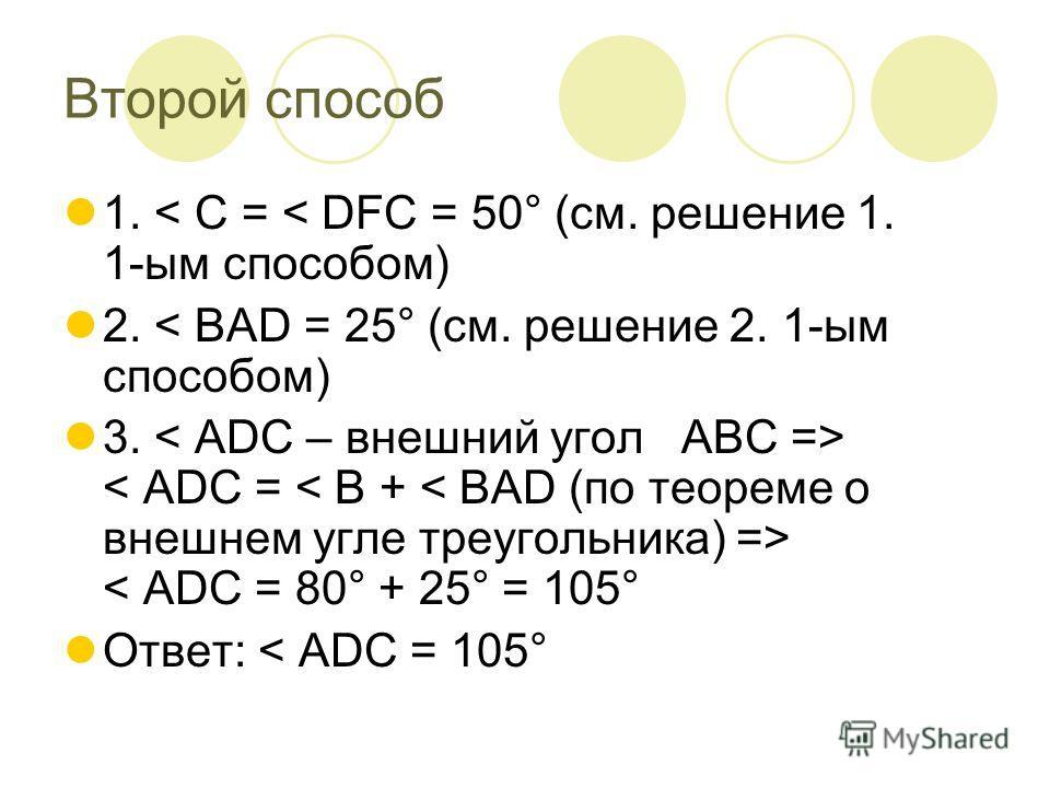 Второй способ 1. < C = < DFC = 50° (см. решение 1. 1-ым способом) 2. < ВАD = 25° (см. решение 2. 1-ым способом) 3. < АDС – внешний угол АВС => < АDС = < В + < ВАD (по теореме о внешнем угле треугольника) => < АDС = 80° + 25° = 105° Ответ: < АDС = 105