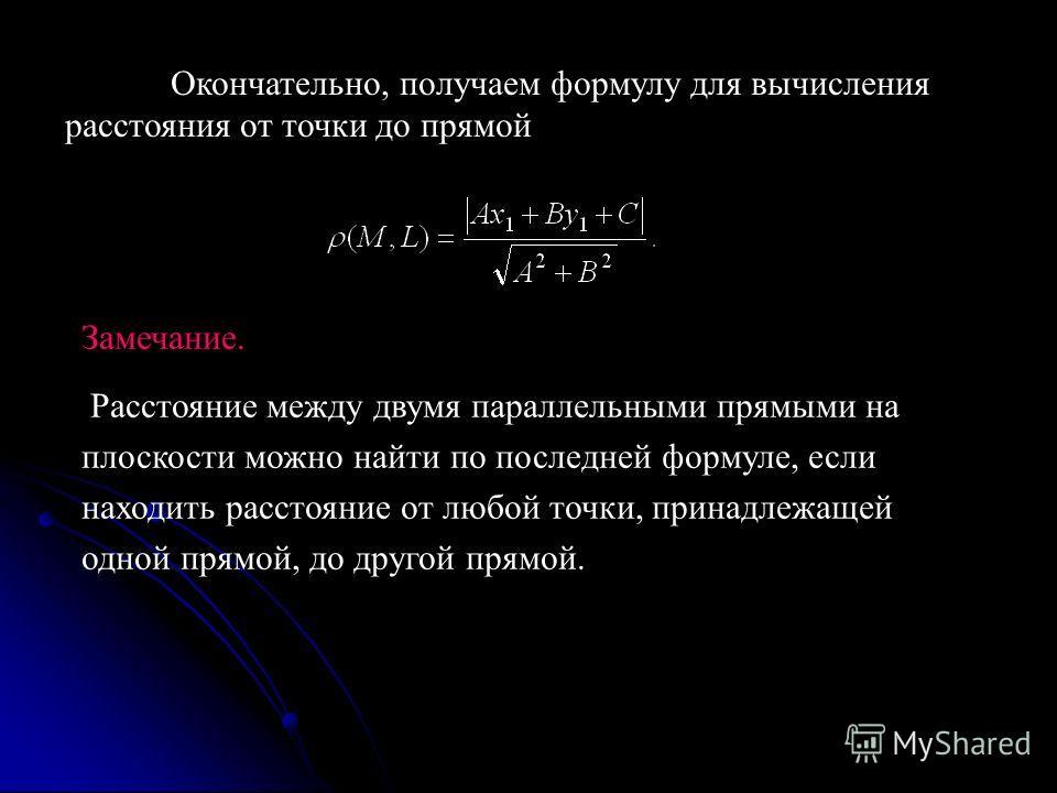 Окончательно, получаем формулу для вычисления расстояния от точки до прямой Замечание. Расстояние между двумя параллельными прямыми на плоскости можно найти по последней формуле, если находить расстояние от любой точки, принадлежащей одной прямой, до