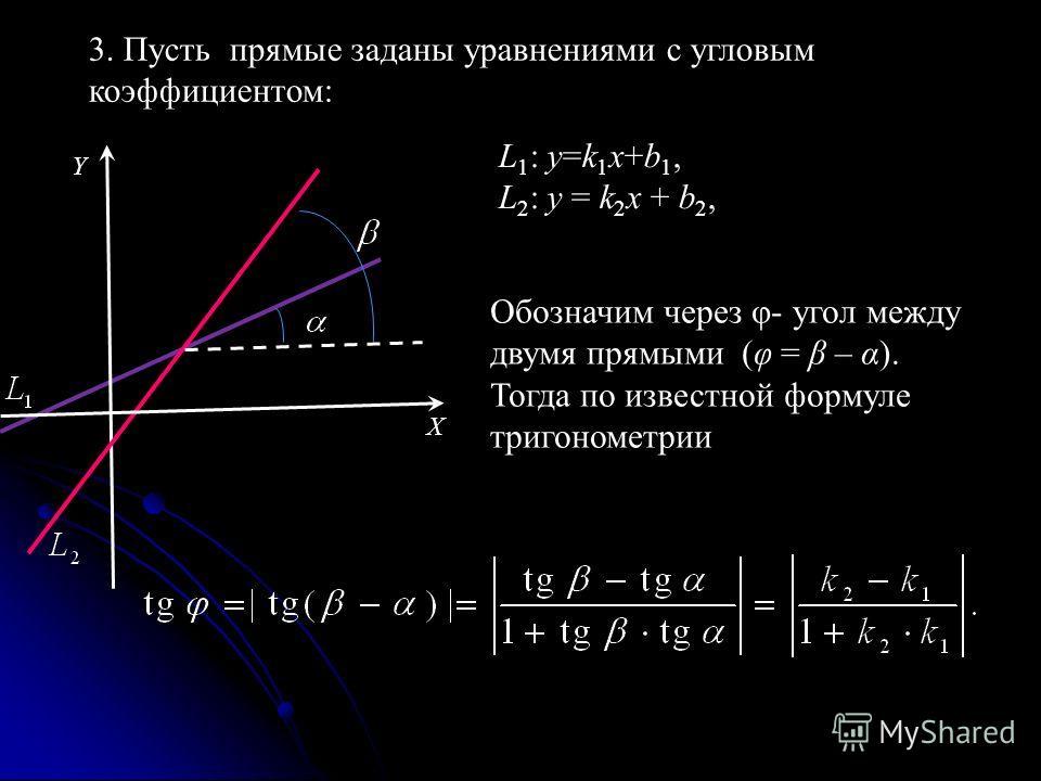 3. Пусть прямые заданы уравнениями с угловым коэффициентом: L 1 : y=k 1 x+b 1, L 2 : y = k 2 x + b 2, Обозначим через φ- угол между двумя прямыми (φ = β – α). Тогда по известной формуле тригонометрии X Y