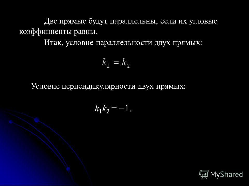 Условие перпендикулярности двух прямых: k 1 k 2 = 1. Две прямые будут параллельны, если их угловые коэффициенты равны. Итак, условие параллельности двух прямых: