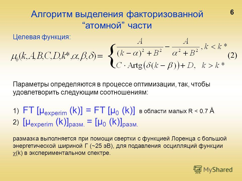 6 { (2) Алгоритм выделения факторизованнойатомной части Параметры определяются в процессе оптимизации, так, чтобы удовлетворить следующим соотношениям: 1) FT [µ experim (k)] = FT [µ 0 (k)] в области малых R < 0.7 Å 2) [µ experim (k)] разм. = [µ 0 (k)