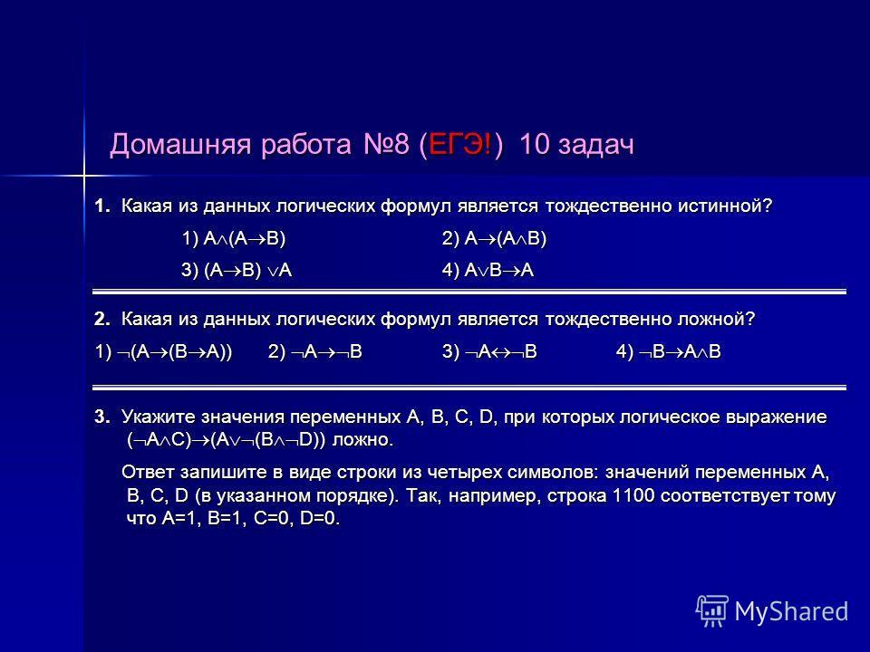 Домашняя работа 8 (ЕГЭ!) 10 задач 1. Какая из данных логических формул является тождественно истинной? 1) A (A B)2) A (A B) 1) A (A B)2) A (A B) 3) (A B) A4) A B A 2. Какая из данных логических формул является тождественно ложной? 1) (A (B A))2) A B3