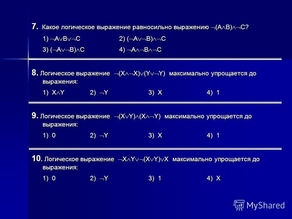 7. Какое логическое выражение равносильно выражению (A B) C? 1) A B C2) ( A B) C 3) ( A B) C4) A B C 8. Логическое выражение (X X) (Y Y) максимально упрощается до выражения: 1) X Y2) Y3) X4) 1 9. Логическое выражение (X Y) (X Y) максимально упрощаетс
