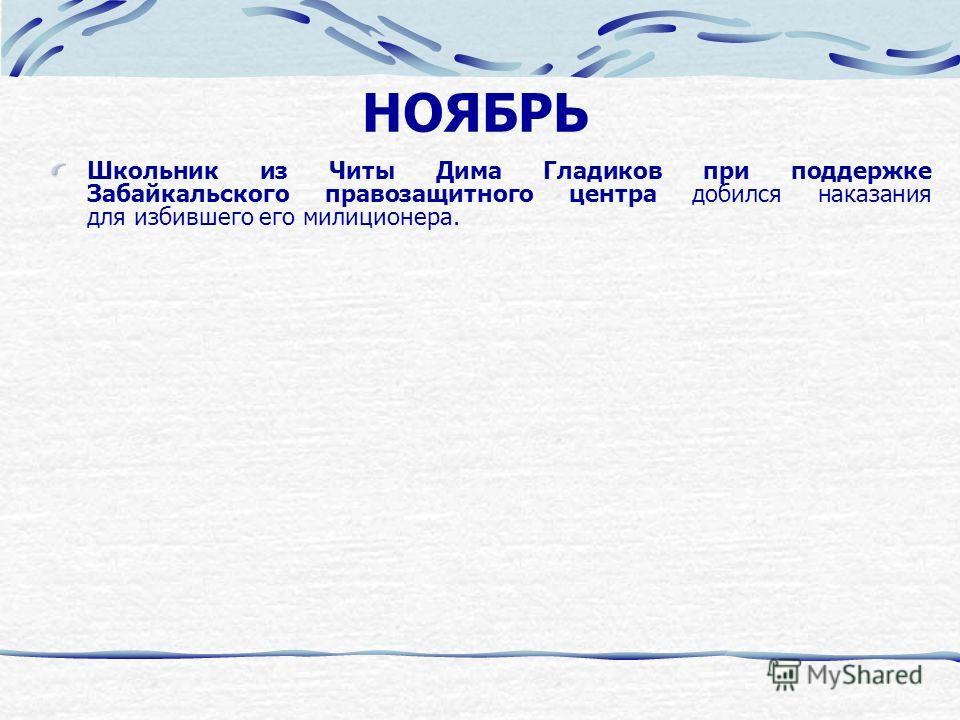 НОЯБРЬ Школьник из Читы Дима Гладиков при поддержке Забайкальского правозащитного центра добился наказания для избившего его милиционера.