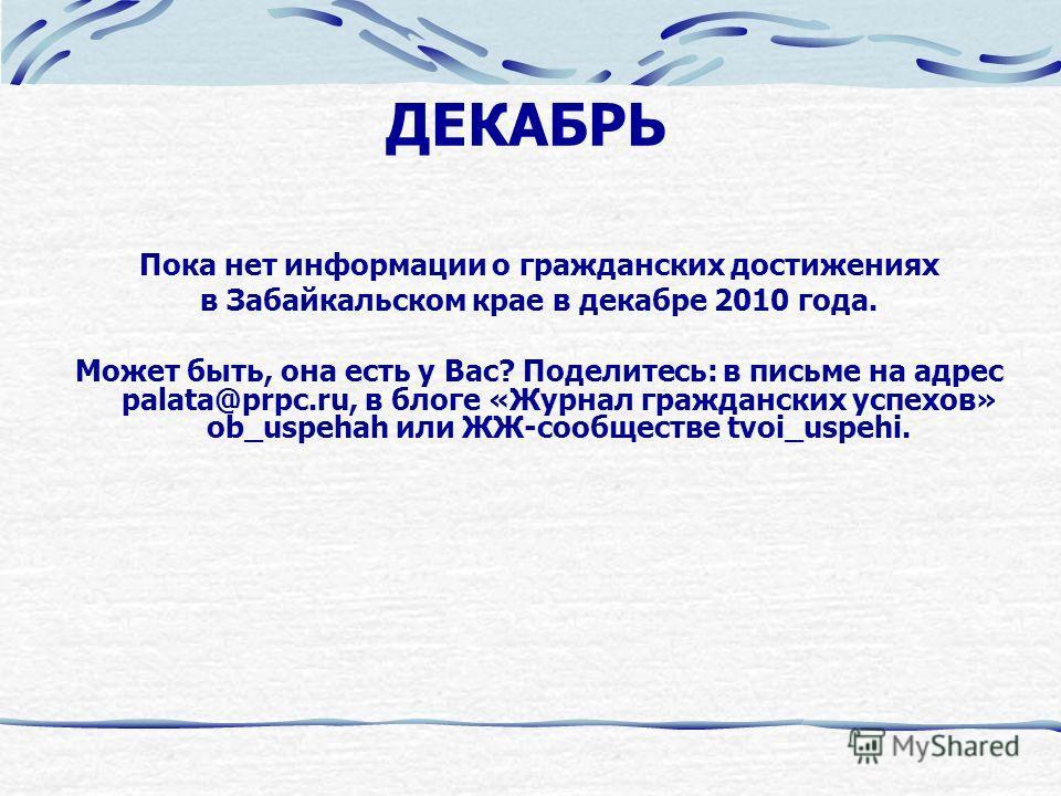 ДЕКАБРЬ Пока нет информации о гражданских достижениях в Забайкальском крае в декабре 2010 года. Может быть, она есть у Вас? Поделитесь: в письме на адрес palata@prpc.ru, в блоге «Журнал гражданских успехов» ob_uspehah или ЖЖ-сообществе tvoi_uspehi.