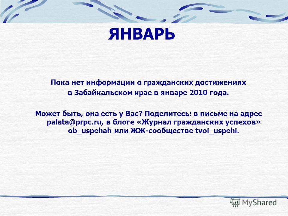 ЯНВАРЬ Пока нет информации о гражданских достижениях в Забайкальском крае в январе 2010 года. Может быть, она есть у Вас? Поделитесь: в письме на адрес palata@prpc.ru, в блоге «Журнал гражданских успехов» ob_uspehah или ЖЖ-сообществе tvoi_uspehi.