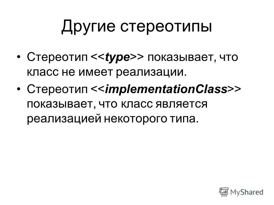 Другие стереотипы Стереотип > показывает, что класс не имеет реализации. Стереотип > показывает, что класс является реализацией некоторого типа.