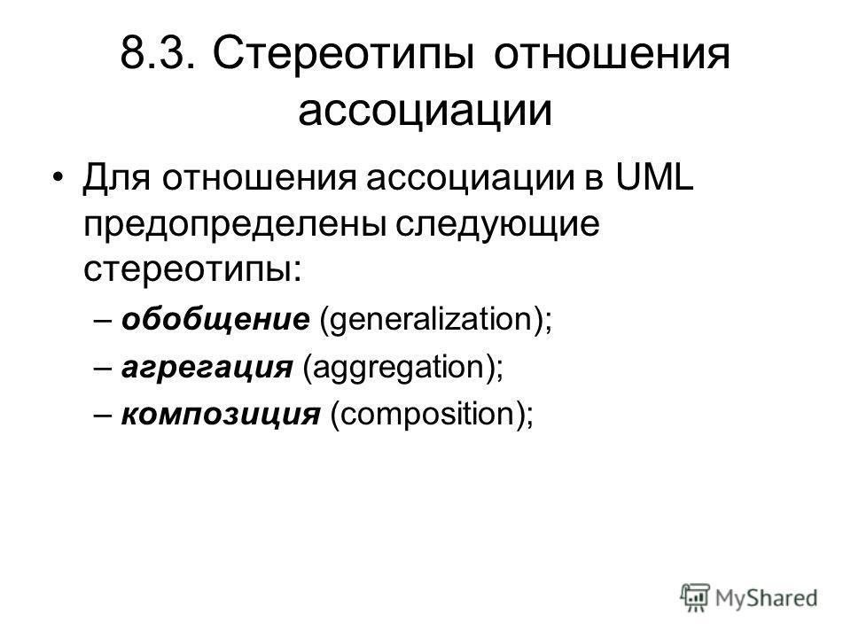 8.3. Стереотипы отношения ассоциации Для отношения ассоциации в UML предопределены следующие стереотипы: –обобщение (generalization); –агрегация (aggregation); –композиция (composition);