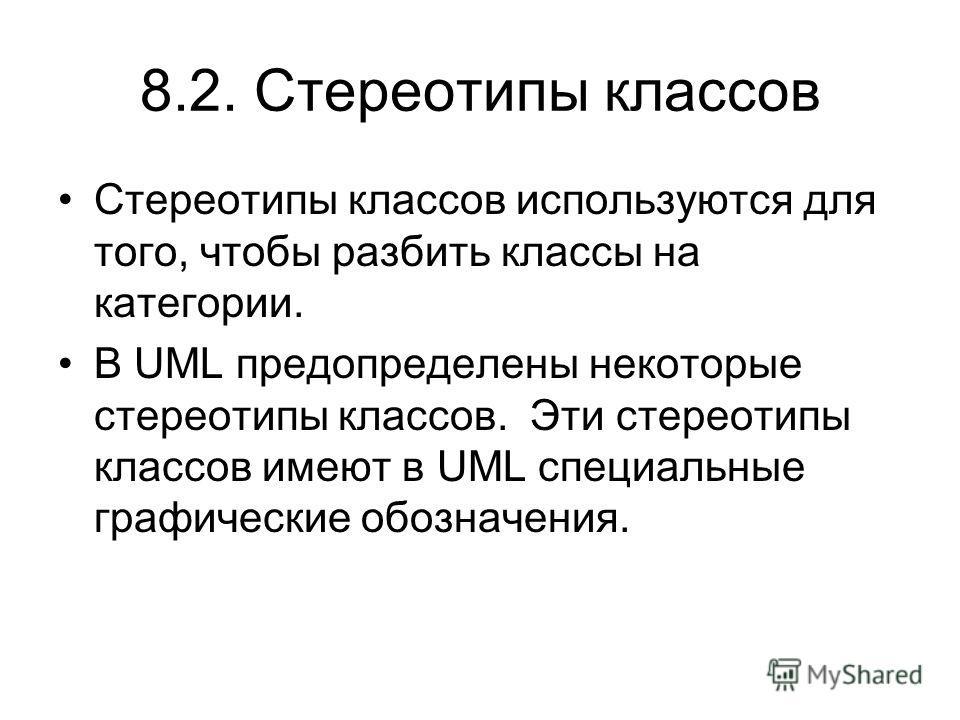 8.2. Стереотипы классов Стереотипы классов используются для того, чтобы разбить классы на категории. В UML предопределены некоторые стереотипы классов. Эти стереотипы классов имеют в UML специальные графические обозначения.