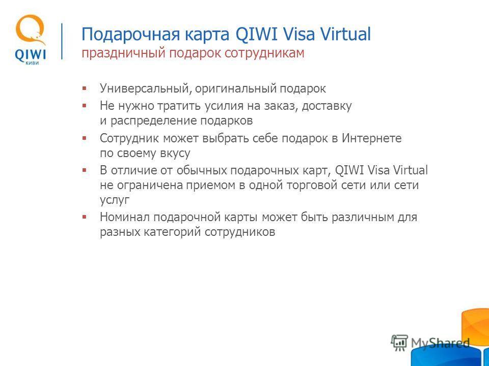 Подарочная карта QIWI Visa Virtual праздничный подарок сотрудникам Универсальный, оригинальный подарок Не нужно тратить усилия на заказ, доставку и распределение подарков Сотрудник может выбрать себе подарок в Интернете по своему вкусу В отличие от о