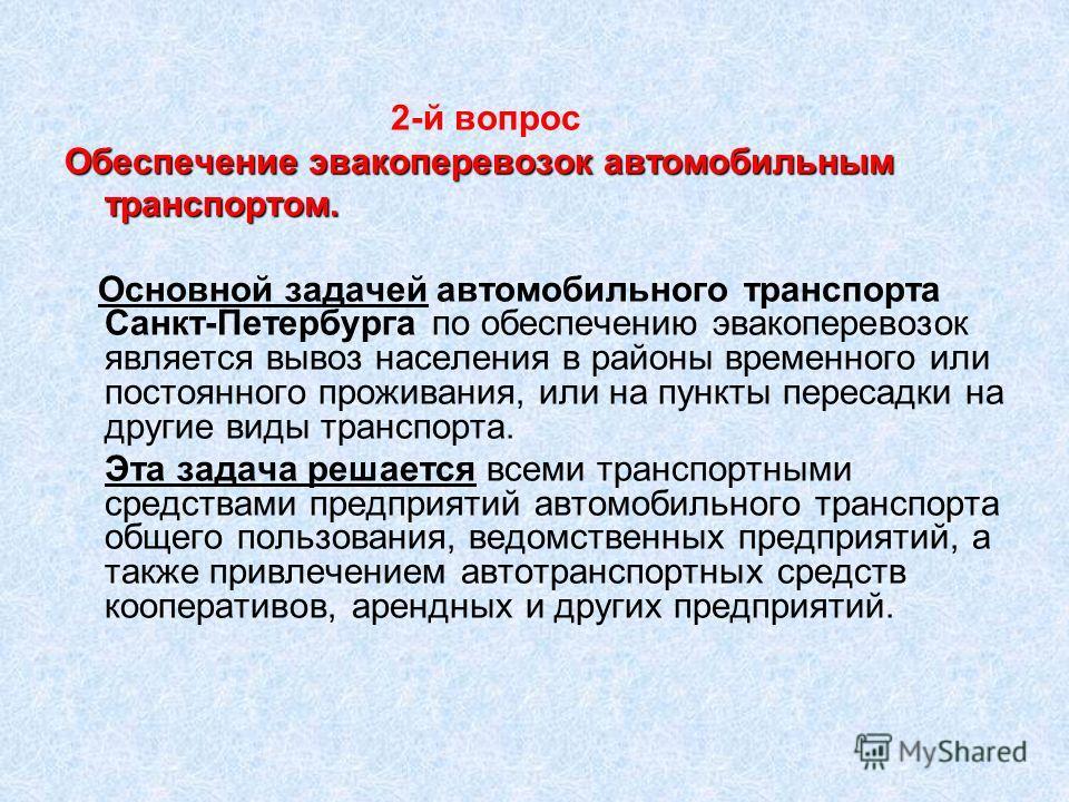 2-й вопрос Обеспечение эвакоперевозок автомобильным транспортом. Основной задачей автомобильного транспорта Санкт-Петербурга по обеспечению эвакоперевозок является вывоз населения в районы временного или постоянного проживания, или на пункты пересадк