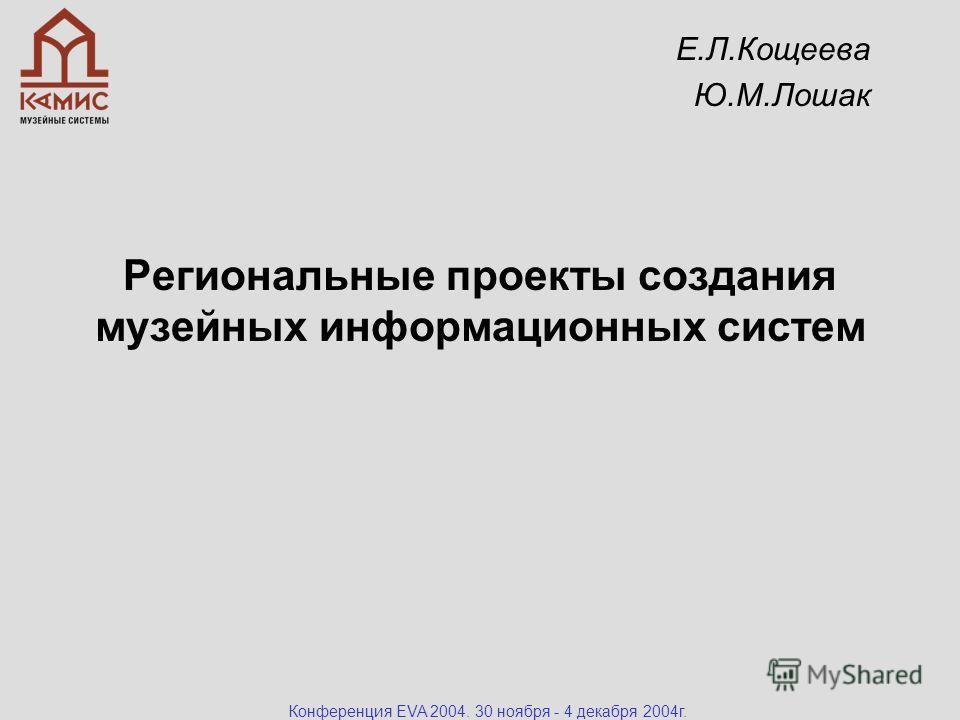 Конференция EVA 2004. 30 ноября - 4 декабря 2004г. Региональные проекты создания музейных информационных систем Е.Л.Кощеева Ю.М.Лошак