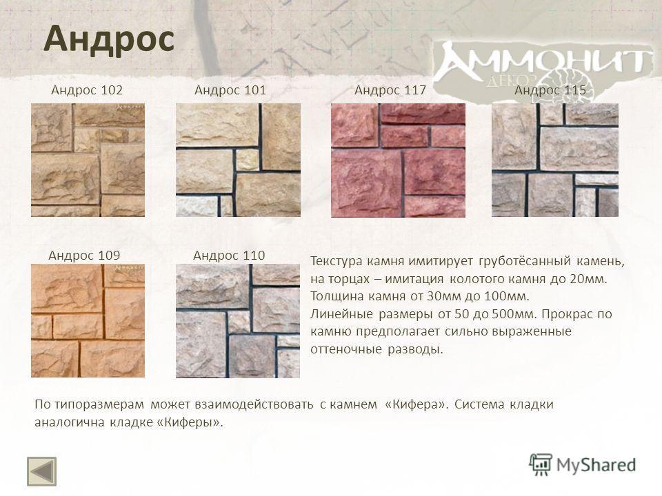 Андрос Андрос 102Андрос 117 Андрос 109 Текстура камня имитирует груботёсанный камень, на торцах – имитация колотого камня до 20мм. Толщина камня от 30мм до 100мм. Линейные размеры от 50 до 500мм. Прокрас по камню предполагает сильно выраженные оттено