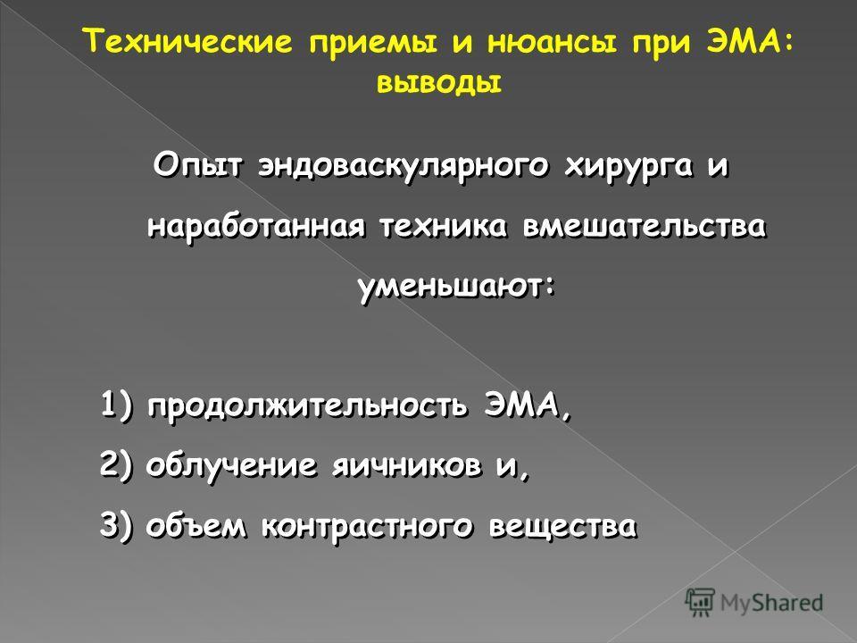 Опыт эндоваскулярного хирурга и наработанная техника вмешательства уменьшают: 1) продолжительность ЭМА, 2) облучение яичников и, 3) объем контрастного вещества Опыт эндоваскулярного хирурга и наработанная техника вмешательства уменьшают: 1) продолжит