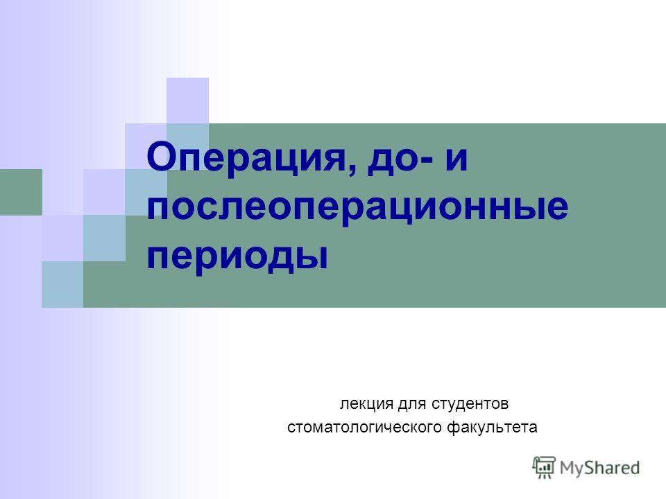 Операция, до- и послеоперационные периоды лекция для студентов стоматологического факультета