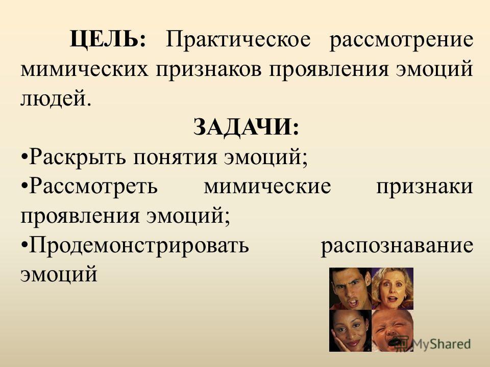 ЦЕЛЬ: Практическое рассмотрение мимических признаков проявления эмоций людей. ЗАДАЧИ: Раскрыть понятия эмоций; Рассмотреть мимические признаки проявления эмоций; Продемонстрировать распознавание эмоций